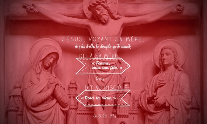 « Jésus, voyant sa mère, et près d'elle le disciple qu'il aimait, dit à sa mère : « Femme, voici ton fils. » Puis il dit au disciple : « Voici ta mère. » » Jn 18, 26 - 27a