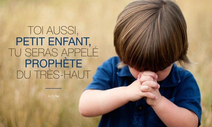 Toi aussi, petit enfant, tu seras appelé prophète du Très-Haut ;