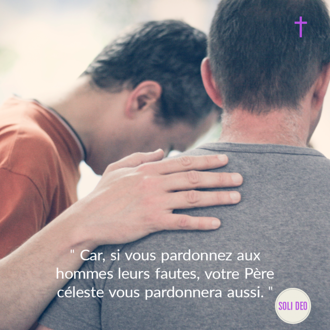"""""""Si vous pardonnez aux hommes leur fautes, votre Père Céleste vous pardonnera !"""""""