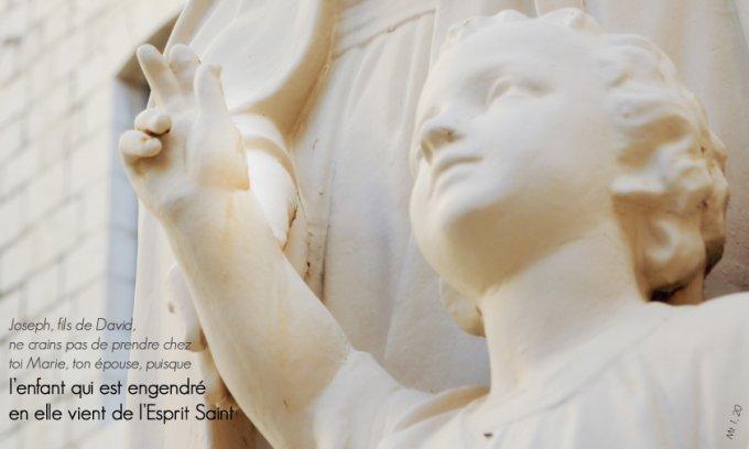 « Joseph, fils de David, ne crains pas de prendre chez toi Marie, ton épouse, puisque l'enfant qui est engendré en elle vient de l'Esprit Saint  »