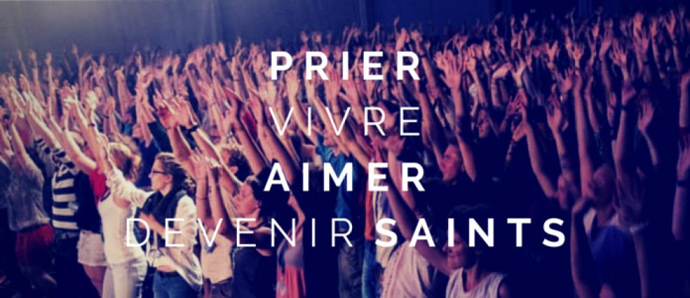 Prions pour vivre ! Aimer ! Devenir saints !