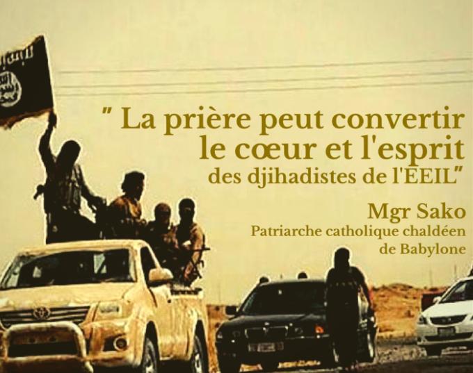 À l'appel de Mgr Sako, prions pour la conversion du cœur des djihadistes de l'EEIL et la fin de leurs exactions contre les chrétiens d'Orient.