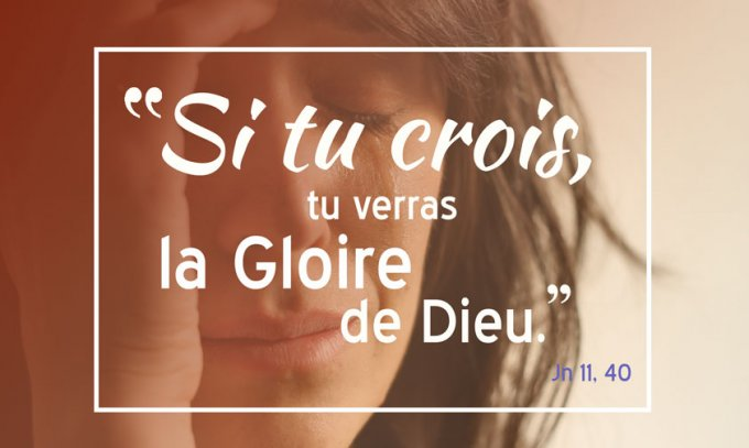 Si tu crois, tu verras la gloire de Dieu.