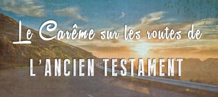 Le carême sur les routes de l'Ancien Testament
