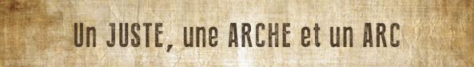 NOÉ : Un juste, une arche, un arc