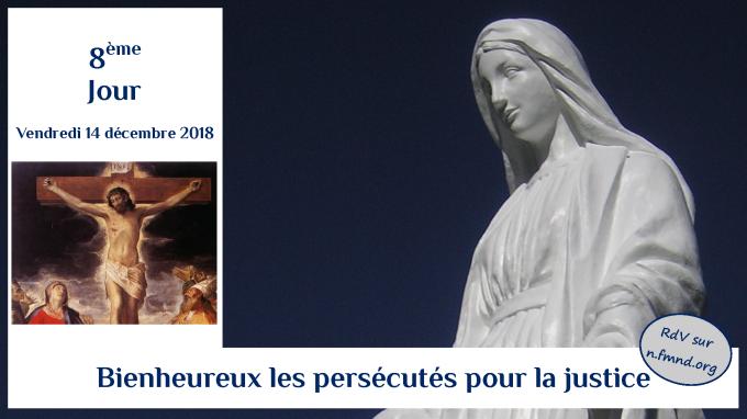 8e jour – vendredi 14 décembre : Bienheureux les persécutés pour la Justice !