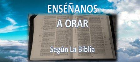 ENSÉÑANOS A ORAR Según La Biblia