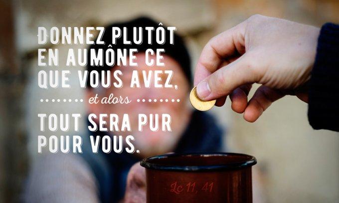 Donnez plutôt en aumône ce que vous avez, et alors tout sera pur pour vous. »